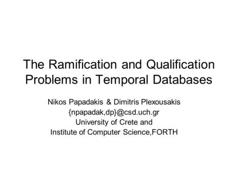 The Ramification and Qualification Problems in Temporal Databases Nikos Papadakis & Dimitris Plexousakis University of Crete and.