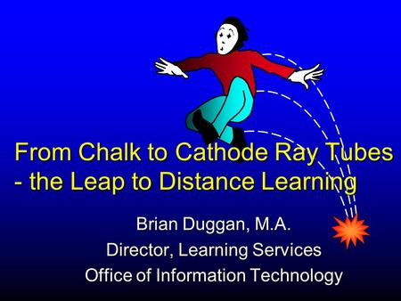Brian Duggan, M.A. Director, Learning Services Office of Information Technology From Chalk to Cathode Ray Tubes - the Leap to Distance Learning.