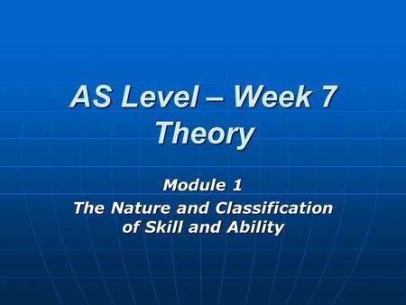 AS Level – Week 7 Theory Module 1 The Nature and Classification of Skill and Ability.