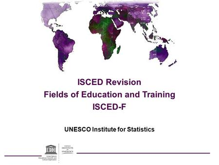UNESCO Institute for Statistics ISCED Revision Fields of Education and Training ISCED-F.