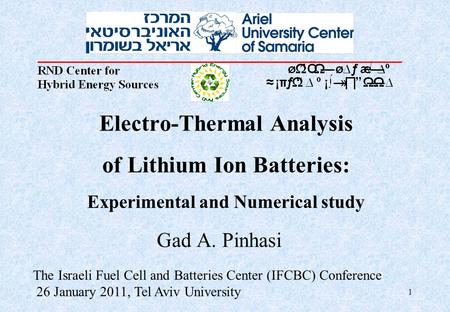 1 Electro-Thermal Analysis of Lithium Ion Batteries: Experimental and Numerical study Gad A. Pinhasi The Israeli Fuel Cell and Batteries Center (IFCBC)
