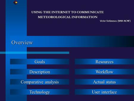 Overview USING THE INTERNET TO COMMUNICATE METEOROLOGICAL INFORMATION Victor Stefanescu (NMA-NCMF) Goals Description Comparative analysis Comparative analysis.