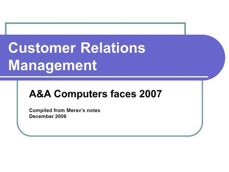 Customer Relations Management A&A Computers faces 2007 Compiled from Merav's notes December 2006.