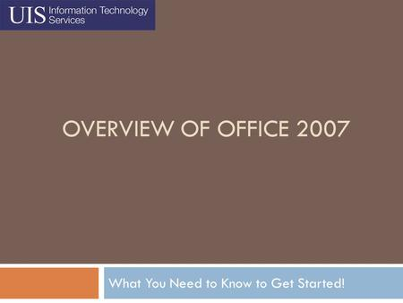 OVERVIEW OF OFFICE 2007 What You Need to Know to Get Started!