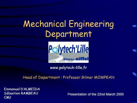 Mechanical Engineering Department Emmanuel D'ALMEIDA Sébastien RAMBEAU CM2 Presentation of the 22nd March 2005 Head of Department : Professor Gilmar MOMPEAN.