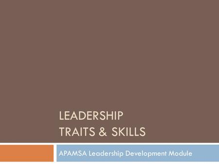 LEADERSHIP TRAITS & SKILLS APAMSA Leadership Development Module.