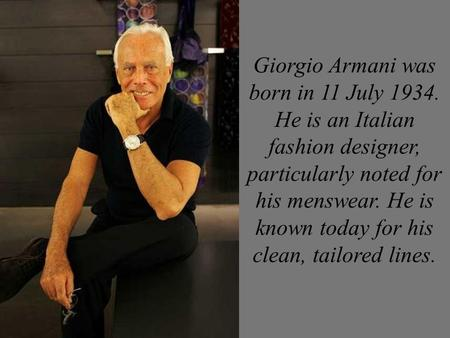 Giorgio Armani was born in 11 July 1934. He is an Italian fashion designer, particularly noted for his menswear. He is known today for his clean, tailored.