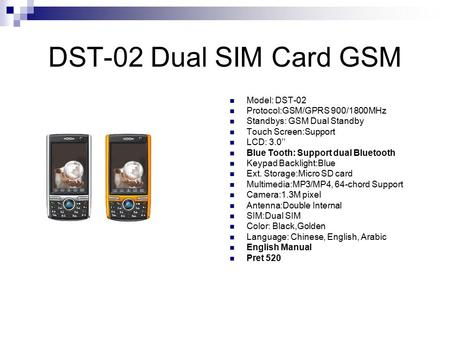 DST-02 Dual SIM Card GSM Model: DST-02 Protocol:GSM/GPRS 900/1800MHz Standbys: GSM Dual Standby Touch Screen:Support LCD: 3.0'' Blue Tooth: Support dual.