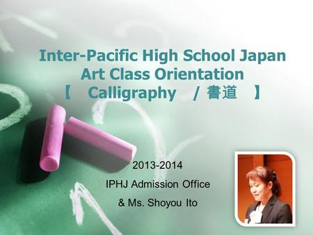 Inter-Pacific High School Japan Art Class Orientation 【 Calligraphy / 書道 】 2013-2014 IPHJ Admission Office & Ms. Shoyou Ito.