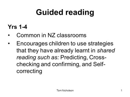 Tom Nicholson1 Guided reading Yrs 1-4 Common in NZ classrooms Encourages children to use strategies that they have already learnt in shared reading such.