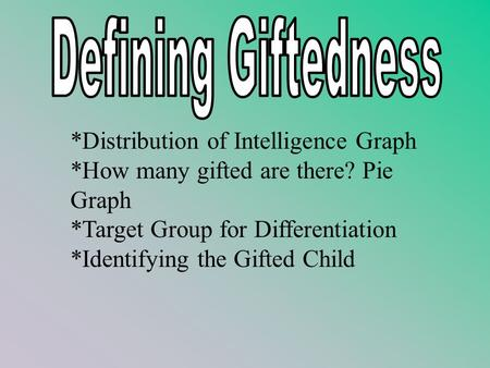 *Distribution of Intelligence Graph *How many gifted are there? Pie Graph *Target Group for Differentiation *Identifying the Gifted Child.