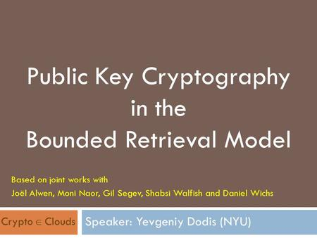 Public Key Cryptography in the Bounded Retrieval Model Based on joint works with Joël Alwen, Moni Naor, Gil Segev, Shabsi Walfish and Daniel Wichs Crypto.