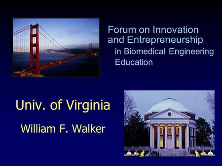 Univ. of Virginia William F. Walker Forum on Innovation and Entrepreneurship in Biomedical Engineering Education.