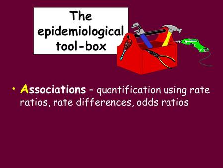 The epidemiological tool-box A ssociations – quantification using rate ratios, rate differences, odds ratios.