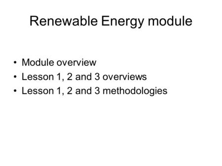 Renewable Energy module Module overview Lesson 1, 2 and 3 overviews Lesson 1, 2 and 3 methodologies.