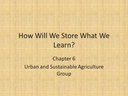 How Will We Store What We Learn? Chapter 6 Urban and Sustainable Agriculture Group.