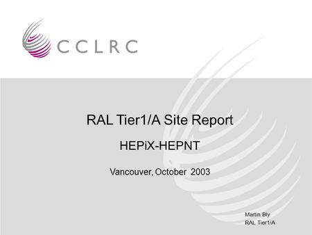Martin Bly RAL Tier1/A RAL Tier1/A Site Report HEPiX-HEPNT Vancouver, October 2003.