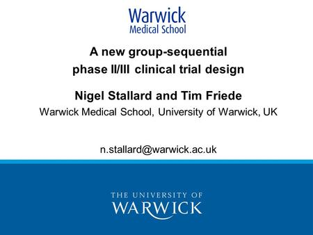 A new group-sequential phase II/III clinical trial design Nigel Stallard and Tim Friede Warwick Medical School, University of Warwick, UK