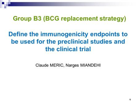 Group B3 (BCG replacement strategy) Define the immunogenicity endpoints to be used for the preclinical studies and the clinical trial Claude MERIC, Narges.