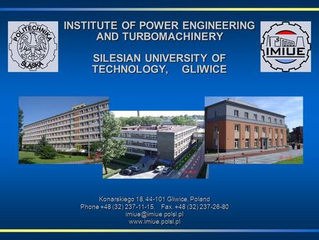 INSTITUTE OF POWER ENGINEERING AND TURBOMACHINERY SILESIAN UNIVERSITY OF TECHNOLOGY, GLIWICE Konarskiego 18, 44-101 Gliwice, Poland Phone +48 (32) 237-11-15,