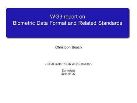 WG3 report on Biometric Data Format and Related Standards Christoph Busch - ISO/IEC JTC1/SC37 WG3 Convenor - Darmstadt 2014-01-20.