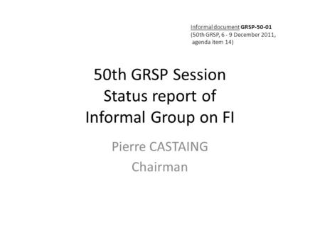 50th GRSP Session Status report of Informal Group on FI Pierre CASTAING Chairman Informal document GRSP-50-01 (50th GRSP, 6 - 9 December 2011, agenda item.