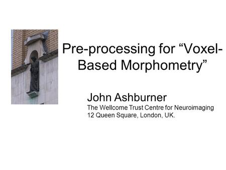 "Pre-processing for ""Voxel- Based Morphometry"" John Ashburner The Wellcome Trust Centre for Neuroimaging 12 Queen Square, London, UK."