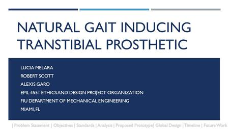 NATURAL GAIT INDUCING TRANSTIBIAL PROSTHETIC LUCIA MELARA ROBERT SCOTT ALEXIS GARO EML 4551 ETHICS AND DESIGN PROJECT ORGANIZATION FIU DEPARTMENT OF MECHANICAL.