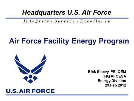 I n t e g r i t y - S e r v i c e - E x c e l l e n c e Headquarters U.S. Air Force Air Force Facility Energy Program 1 Rick Stacey, PE, CEM HQ AFCESA.