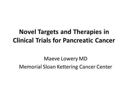 Novel Targets and Therapies in Clinical Trials for Pancreatic Cancer Maeve Lowery MD Memorial Sloan Kettering Cancer Center.
