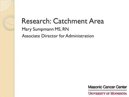 Research: Catchment Area Mary Sumpmann MS, RN Associate Director for Administration.