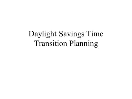 Daylight Savings Time Transition Planning. The Daylight Savings Operational Risks Affect on transaction cash flow? Affect on service delivery? Affect.