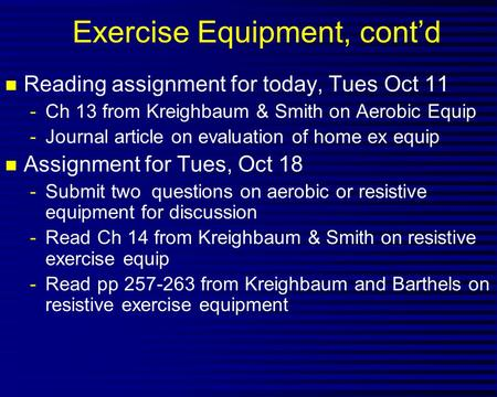 Exercise Equipment, cont'd n Reading assignment for today, Tues Oct 11 -Ch 13 from Kreighbaum & Smith on Aerobic Equip -Journal article on evaluation of.