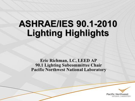 ASHRAE/IES 90.1-2010 Lighting Highlights Eric Richman, LC, LEED AP 90.1 Lighting Subcommittee Chair Pacific Northwest National Laboratory.
