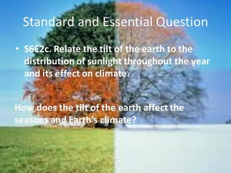 Standard and Essential Question S6E2c. Relate the tilt of the earth to the distribution of sunlight throughout the year and its effect on climate. How.