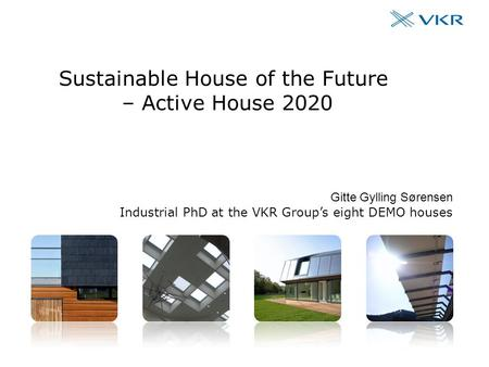 The VKR Group's eight DEMO houses #1 Sustainable House of the Future – Active House 2020 Gitte Gylling Sørensen Industrial PhD at the VKR Group's eight.