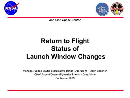 Return to Flight Status of Launch Window Changes Manager, Space Shuttle Systems Integration (Operations) – John Shannon Chief, Ascent/Descent Dynamics.