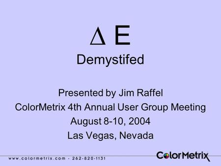 1 ∆ E Demystifed Presented by Jim Raffel ColorMetrix 4th Annual User Group Meeting August 8-10, 2004 Las Vegas, Nevada.