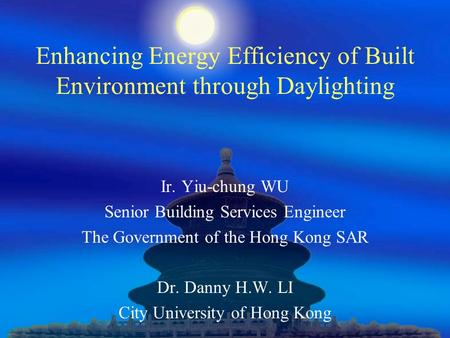 Enhancing Energy Efficiency of Built Environment through Daylighting Ir. Yiu-chung WU Senior Building Services Engineer The Government of the Hong Kong.