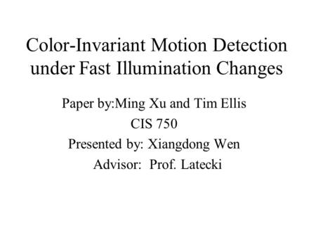 Color-Invariant Motion Detection under Fast Illumination Changes Paper by:Ming Xu and Tim Ellis CIS 750 Presented by: Xiangdong Wen Advisor: Prof. Latecki.