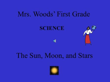 Mrs. Woods' First Grade SCIENCE The Sun, Moon, and Stars.