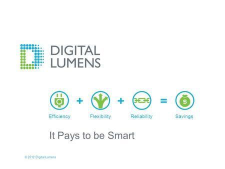It Pays to be Smart EfficiencyFlexibilityReliabilitySavings © 2012 Digital Lumens.