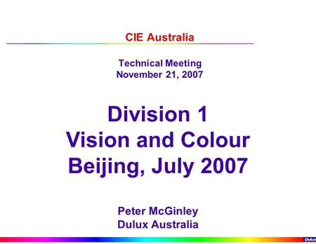 CIE Australia Technical Meeting November 21, 2007 Division 1 Vision and Colour Beijing, July 2007 Peter McGinley Dulux Australia.