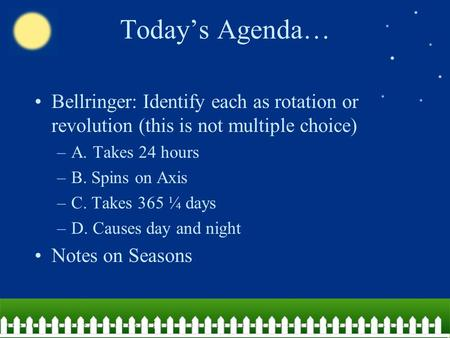 Today's Agenda… Bellringer: Identify each as rotation or revolution (this is not multiple choice) –A. Takes 24 hours –B. Spins on Axis –C. Takes 365 ¼.