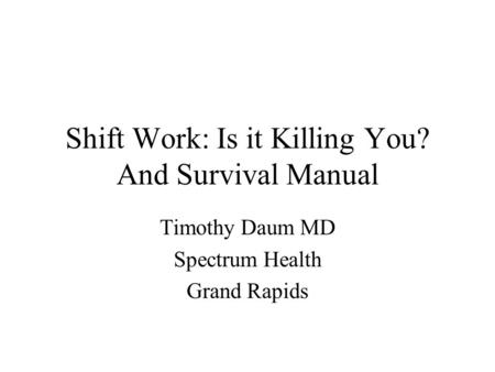 Shift Work: Is it Killing You? And Survival Manual Timothy Daum MD Spectrum Health Grand Rapids.