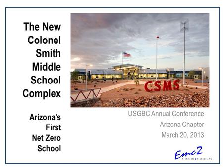 USGBC Annual Conference Arizona Chapter March 20, 2013 The New Colonel Smith Middle School Complex Arizona's First Net Zero School.