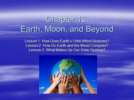 Chapter 13: Earth, Moon, and Beyond Lesson 1: How Does Earth's Orbit Affect Seasons? Lesson 2: How Do Earth and the Moon Compare? Lesson 3: What Makes.