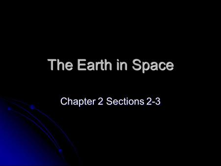 The Earth in Space Chapter 2 Sections 2-3.