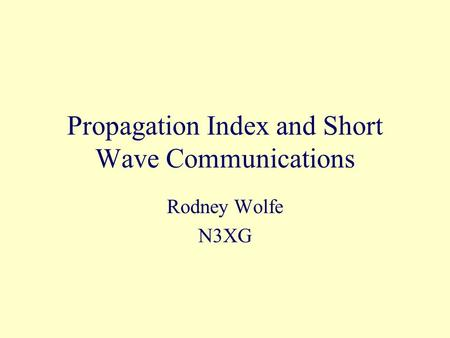Propagation Index and Short Wave Communications Rodney Wolfe N3XG.