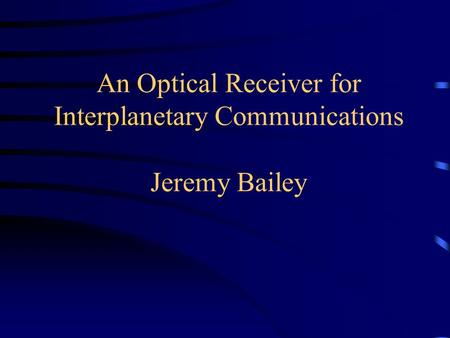 An Optical Receiver for Interplanetary Communications Jeremy Bailey.
